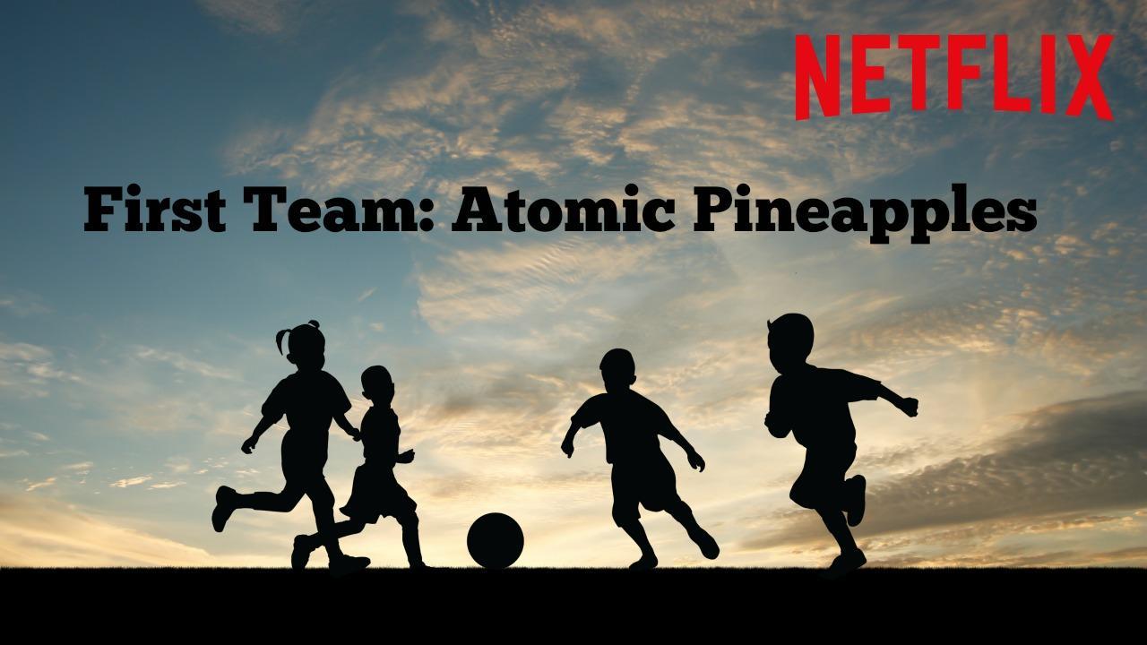 Netflix First Team: Atomic Pineapples